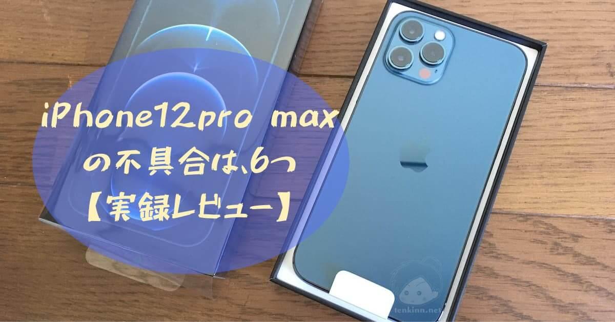 iPhone12pro maxの不具合は6つ【実録レビュー】
