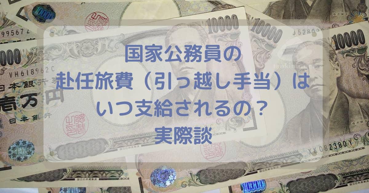 国家公務員の赴任旅費(引っ越し手当)は、いつ支給されるの?実際談